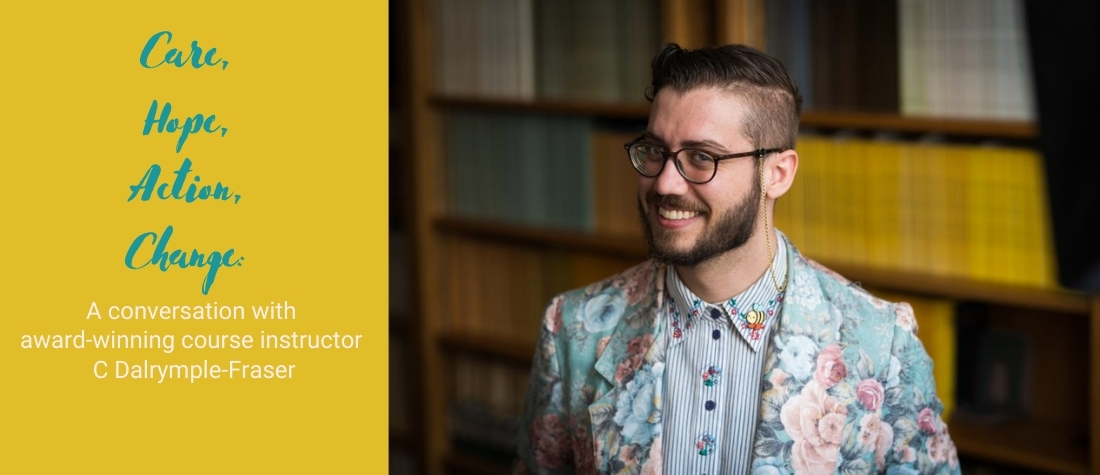 Care, Hope, Action, Change: A conversation with award-winning course instructor C Dalrymple-Fraser on a yellow background paired with a headshot of an impishly smiling C