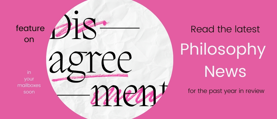 """A white circle with the half-crossed-out word """"Disagreement) in the middle, on a bright pink background , featuring the words, """"Read the latest Philosophy News for the past year in review. In your mailboxes soon."""""""